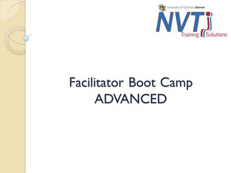 Facilitator Boot Camp ADVANCED. Purpose Audience ◦ For anyone who has been doing presentations to a group on a regular basis and feels comfortable in.