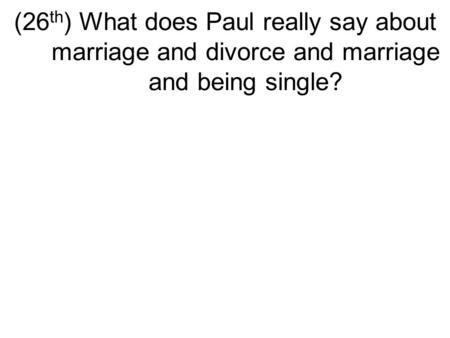(26 th ) What does Paul really say about marriage and divorce and marriage and being single?