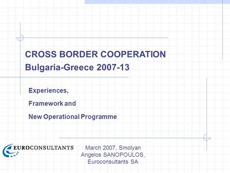 March 2007, Smolyan Angelos SANOPOULOS, Euroconsultants SA CROSS BORDER COOPERATION Bulgaria-Greece 2007-13 Experiences, Framework and New Operational.