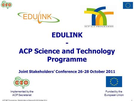 ACP S&T Programme - Stakeholder conference 26-28 October 20111 Implemented by the ACP Secretariat Funded by the European Union EDULINK - ACP Science and.