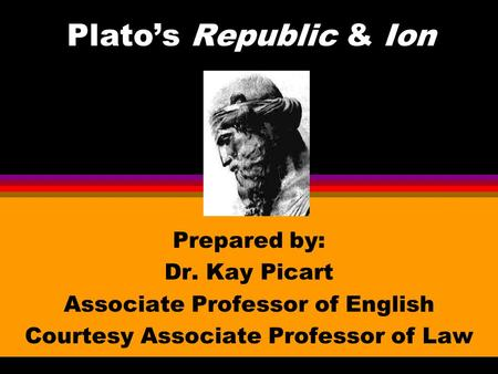 Plato's Republic & Ion Prepared by: Dr. Kay Picart Associate Professor of English Courtesy Associate Professor of Law.