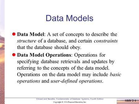 Elmasri and Navathe, Fundamentals of Database Systems, Fourth Edition Copyright © 2004 Pearson Education, Inc. Slide 2-1 Data Models Data Model: A set.
