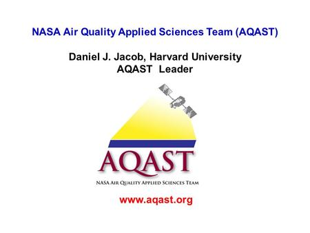 NASA Air Quality Applied Sciences Team (AQAST) Daniel J. Jacob, Harvard University AQAST Leader www.aqast.org.