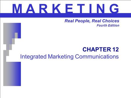CHAPTER 12 Integrated Marketing Communications M A R K E T I N G Real People, Real Choices Fourth Edition.