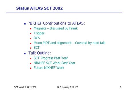 SCT Week 2 Oct 2002N.P. Hessey NIKHEF1 Status ATLAS SCT 2002 NIKHEF Contributions to ATLAS: Magnets – discussed by Frank Trigger DCS Muon MDT and alignment.