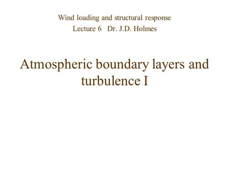 Atmospheric boundary layers and turbulence I Wind loading and structural response Lecture 6 Dr. J.D. Holmes.