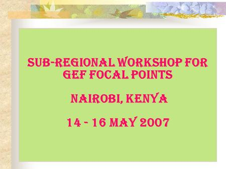 Sub-regional Workshop for GEF Focal Points Nairobi, Kenya 14 - 16 May 2007.