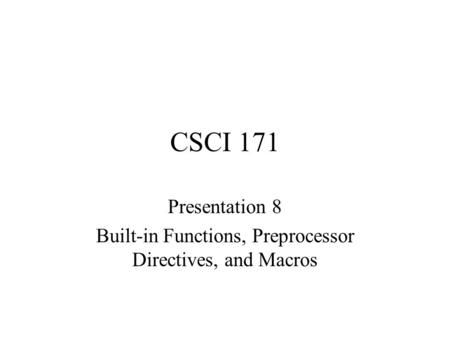 CSCI 171 Presentation 8 Built-in Functions, Preprocessor Directives, and Macros.