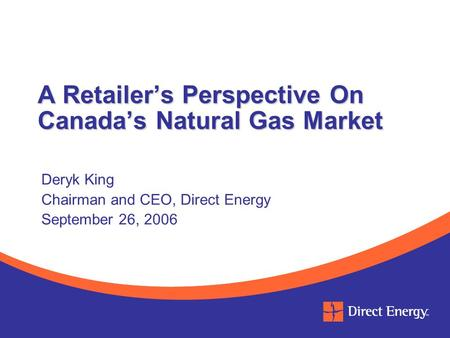 A Retailer's Perspective On Canada's Natural Gas Market Deryk King Chairman and CEO, Direct Energy September 26, 2006.