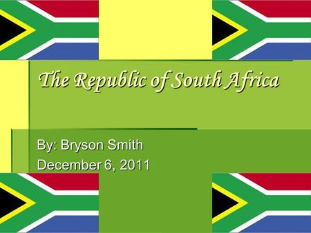 The Republic of South Africa By: Bryson Smith December 6, 2011.