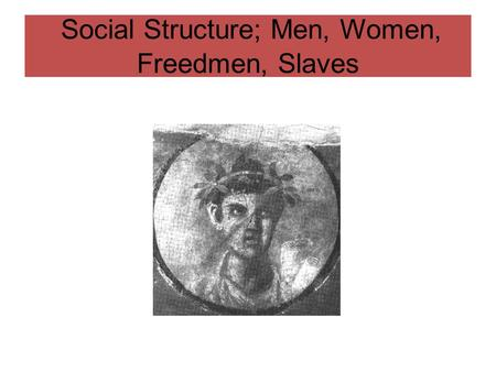 Social Structure; Men, Women, Freedmen, Slaves. Social Structure and Status Society in Pompeii and Herculaneum reflected more than a century of Romanisation.
