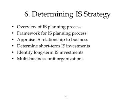 61 6. Determining IS Strategy Overview of IS planning process Framework for IS planning process Appraise IS relationship to business Determine short-term.