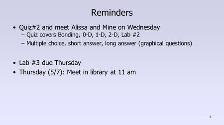 Reminders Quiz#2 and meet Alissa and Mine on Wednesday –Quiz covers Bonding, 0-D, 1-D, 2-D, Lab #2 –Multiple choice, short answer, long answer (graphical.