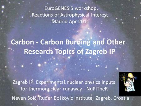 Zagreb IP: Experimental nuclear physics inputs for thermonuclear runaway - NuPITheR Neven Soić, Ru đ er Bošković Institute, Zagreb, Croatia EuroGENESIS.