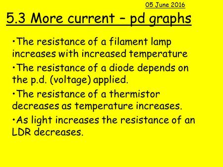 5.3 More current – pd graphs The resistance of a filament lamp increases with increased temperature The resistance of a diode depends on the p.d. (voltage)