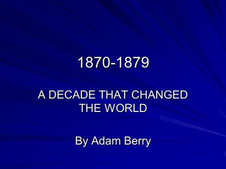 1870-1879 A DECADE THAT CHANGED THE WORLD By Adam Berry.