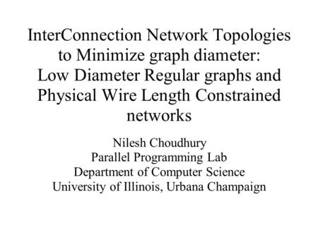 InterConnection Network Topologies to Minimize graph diameter: Low Diameter Regular graphs and Physical Wire Length Constrained networks Nilesh Choudhury.