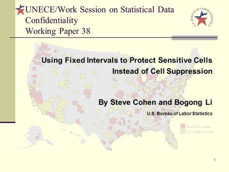 1 Using Fixed Intervals to Protect Sensitive Cells Instead of Cell Suppression By Steve Cohen and Bogong Li U.S. Bureau of Labor Statistics UNECE/Work.