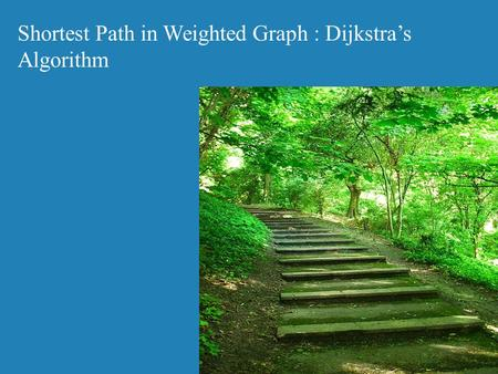 Shortest Path in Weighted Graph : Dijkstra's Algorithm.