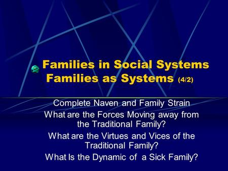Families in Social Systems Families as Systems (4/2) Complete Naven and Family Strain What are the Forces Moving away from the Traditional Family? What.