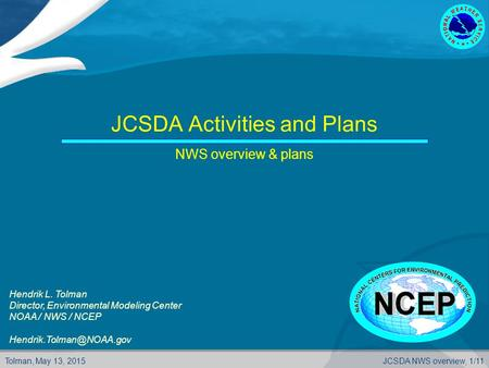 Tolman, May 13, 2015JCSDA NWS overview, 1/11 JCSDA Activities and Plans NWS overview & plans Hendrik L. Tolman Director, Environmental Modeling Center.