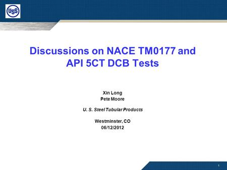 1 Discussions on NACE TM0177 and API 5CT DCB Tests Xin Long Pete Moore U. S. Steel Tubular Products Westminster, CO 06/12/2012.