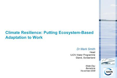Climate Resilience: Putting Ecosystem-Based Adaptation to Work Dr Mark Smith Head IUCN Water Programme Gland, Switzerland Water Day Barcelona November.