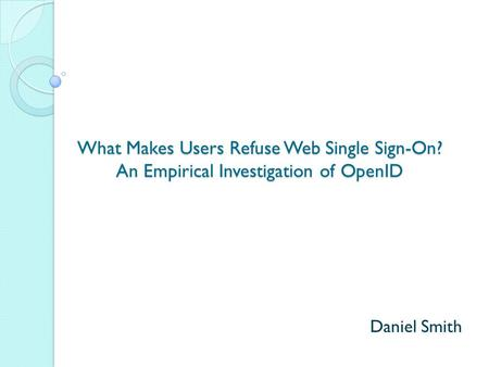 What Makes Users Refuse Web Single Sign-On? An Empirical Investigation of OpenID Daniel Smith.