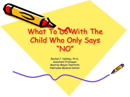 "What To Do With The Child Who Only Says ""NO"" Rachel J. Valleley, Ph.D. Assistant Professor Munroe-Meyer Institute Nebraska Medical Center."