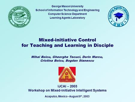 Mixed-initiative Control for Teaching and Learning in Disciple George Mason University School of Information Technology and Engineering Computer Science.