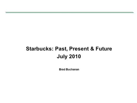 Starbucks: Past, Present & Future July 2010 Brad Buchanan.