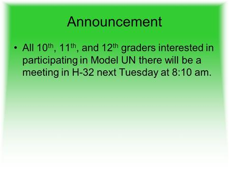 Announcement All 10 th, 11 th, and 12 th graders interested in participating in Model UN there will be a meeting in H-32 next Tuesday at 8:10 am.