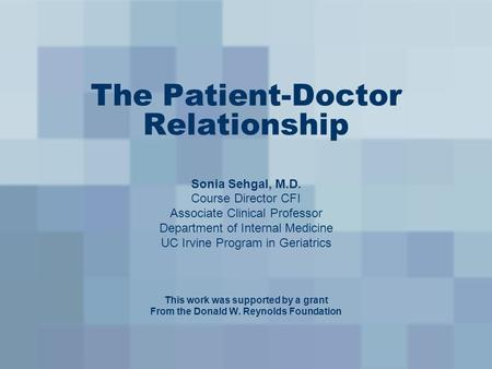 The Patient-Doctor Relationship Sonia Sehgal, M.D. Course Director CFI Associate Clinical Professor Department of Internal Medicine UC Irvine Program in.