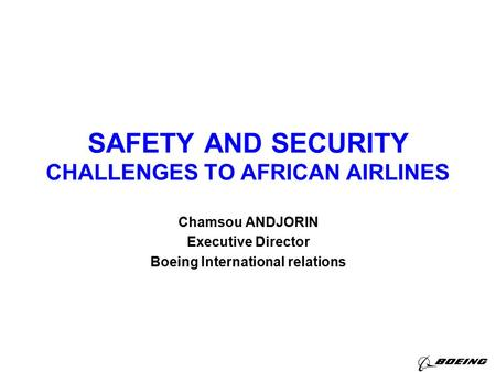SAFETY AND SECURITY CHALLENGES TO AFRICAN AIRLINES Chamsou ANDJORIN Executive Director Boeing International relations.