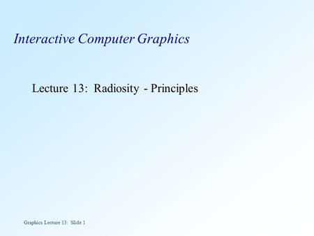 Graphics Lecture 13: Slide 1 Interactive Computer Graphics Lecture 13: Radiosity - Principles.