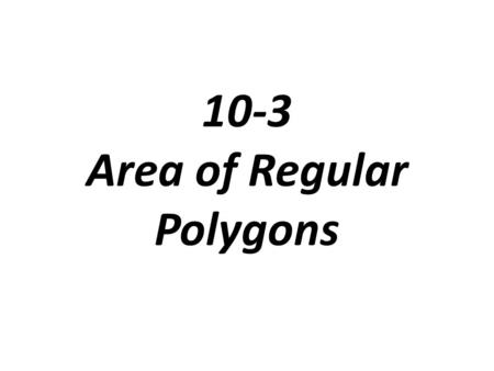 10-3 Area of Regular Polygons. Radius of a regular polygon: the distance form the center to a vertex Apothem: the perpendicular distance from the center.