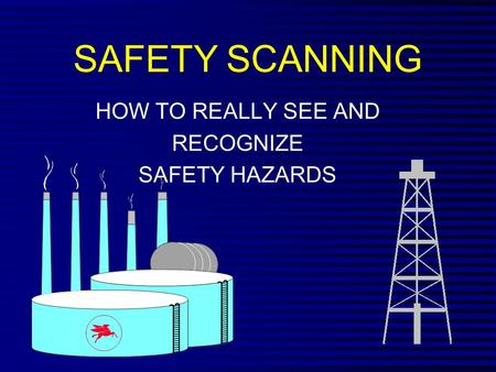 SAFETY SCANNING HOW TO REALLY SEE AND RECOGNIZE SAFETY HAZARDS.
