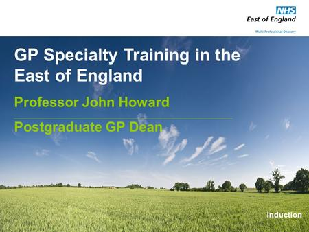GP Specialty Training in the East of England Professor John Howard Postgraduate GP Dean Induction.