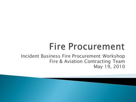 Incident Business Fire Procurement Workshop Fire & Aviation Contracting Team May 19, 2010.