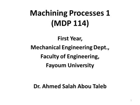 Machining Processes 1 (MDP 114) First Year, Mechanical Engineering Dept., Faculty of Engineering, Fayoum University Dr. Ahmed Salah Abou Taleb 1.