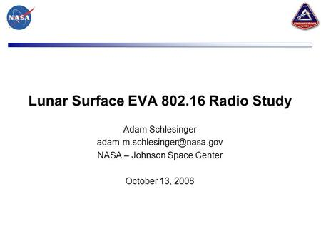 Lunar Surface EVA 802.16 Radio Study Adam Schlesinger NASA – Johnson Space Center October 13, 2008.