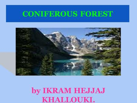 CONIFEROUS FOREST by IKRAM HEJJAJ KHALLOUKI.. CARACTERISTICS Long and very cold winters. Abundant precipitation as snow. Coniferous forests predominate.