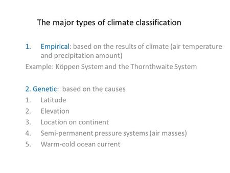 The major types of climate classification 1.Empirical: based on the results of climate (air temperature and precipitation amount) Example: Kӧppen System.