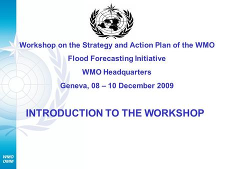 Workshop on the Strategy and Action Plan of the WMO Flood Forecasting Initiative WMO Headquarters Geneva, 08 – 10 December 2009 INTRODUCTION TO THE WORKSHOP.