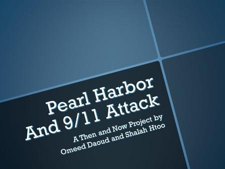 Pearl Harbor And 9/11 Attack A Then and Now Project by Omeed Daoud and Shalah Htoo.