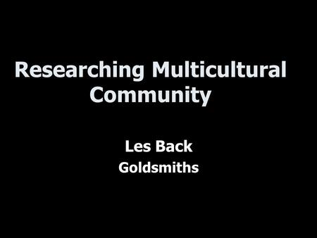 Researching Multicultural Community Les Back Goldsmiths.