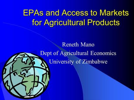 EPAs and Access to Markets for Agricultural Products Reneth Mano Dept of Agricultural Economics University of Zimbabwe.