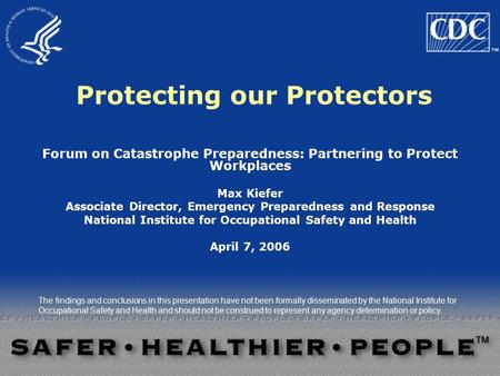 Protecting our Protectors Forum on Catastrophe Preparedness: Partnering to Protect Workplaces Max Kiefer Associate Director, Emergency Preparedness and.