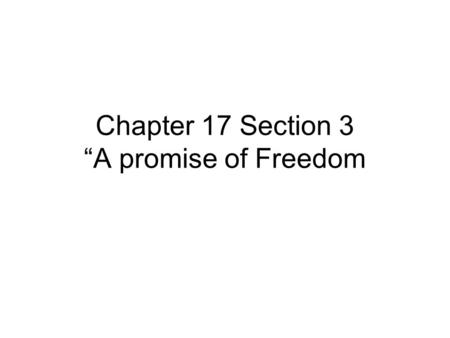 "Chapter 17 Section 3 ""A promise of Freedom.  At first, the Civil War was not a war to end slavery. But, once soldiers got down to the south and saw slavery,"