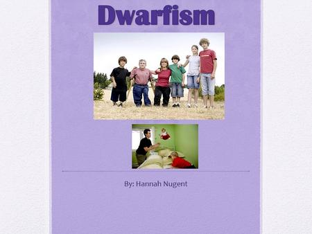 Dwarfism By: Hannah Nugent.